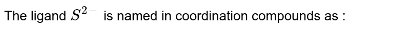 The ligand `S^(2-)` is named in coordination compounds as :