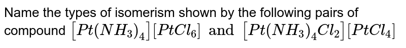 Name the types of isomerism shown by the following pairs of compound `[Pt (NH_3)_4] [Pt Cl_6] and [Pt(NH_3)_4Cl_2][PtCl_4]`