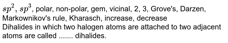 `sp^2, sp^3`, polar, non-polar, gem, vicinal, 2, 3, Grove's, Darzen, Markownikov's rule, Kharasch, increase, decrease <br>  Dihalides in which two halogen atoms are attached to two adjacent atoms are called ....... dihalides.