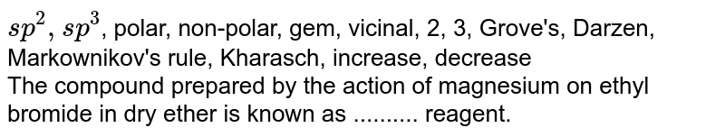`sp^2, sp^3`, polar, non-polar, gem, vicinal, 2, 3, Grove's, Darzen, Markownikov's rule, Kharasch, increase, decrease <br>   The compound prepared by the action of magnesium on dry ethyl bromide in ether is known as .......... reagent.