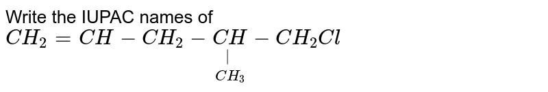 Write the IUPAC names of `CH_2 =CH - CH_2 - underset(CH_3)underset(|)(CH) - CH_2Cl`