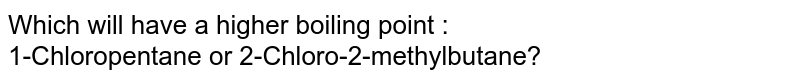 Which will have a higher boiling point : <br> 1-Chloropentane or 2-Chloro-2-methylbutane?