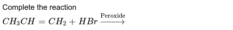 """Complete the reaction <br> `CH_3 CH = CH_2 + HBr overset(""""Peroxide"""")to`"""