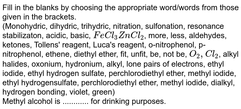 Fill in the blanks by choosing the appropriate  word/words from those given in the brackets. <br>  (Monohydric, dihydric, trihydric, nitration, sulfonation, resonance stabilizaton, acidic, basic, `FeCl_(3)ZnCl_(2)`, more, less, aldehydes, ketones, Tollens' reagent, Luca's reagent, o-nitrophenol, p-nitrophenol, ethene, diethyl ether, fit, unfit, be, not be, `O_(2),Cl_(2)`, alkyl halides, oxonium, hydronium, alkyl, lone pairs of electrons, ethyl iodide, ethyl hydrogen sulfate, perchlorodiethyl ether, methyl iodide, ethyl hydrogensulfate, perchlorodiethyl ether, methyl iodide, dialkyl, hydrogen bonding, violet, green) <br>Methyl alcohol is ............ for drinking purposes.