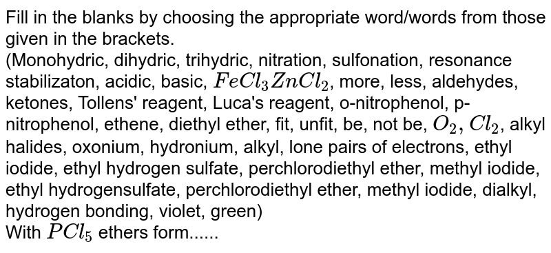Fill in the blanks by choosing the appropriate  word/words from those given in the brackets. <br>  (Monohydric, dihydric, trihydric, nitration, sulfonation, resonance stabilizaton, acidic, basic, `FeCl_(3)ZnCl_(2)`, more, less, aldehydes, ketones, Tollens' reagent, Luca's reagent, o-nitrophenol, p-nitrophenol, ethene, diethyl ether, fit, unfit, be, not be, `O_(2),Cl_(2)`, alkyl halides, oxonium, hydronium, alkyl, lone pairs of electrons, ethyl iodide, ethyl hydrogen sulfate, perchlorodiethyl ether, methyl iodide, ethyl hydrogensulfate, perchlorodiethyl ether, methyl iodide, dialkyl, hydrogen bonding, violet, green) <br>With `PCl_(5)` ethers form......