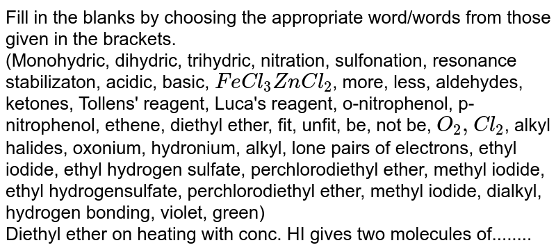 Fill in the blanks by choosing the appropriate  word/words from those given in the brackets. <br>  (Monohydric, dihydric, trihydric, nitration, sulfonation, resonance stabilizaton, acidic, basic, `FeCl_(3)ZnCl_(2)`, more, less, aldehydes, ketones, Tollens' reagent, Luca's reagent, o-nitrophenol, p-nitrophenol, ethene, diethyl ether, fit, unfit, be, not be, `O_(2),Cl_(2)`, alkyl halides, oxonium, hydronium, alkyl, lone pairs of electrons, ethyl iodide, ethyl hydrogen sulfate, perchlorodiethyl ether, methyl iodide, ethyl hydrogensulfate, perchlorodiethyl ether, methyl iodide, dialkyl, hydrogen bonding, violet, green) <br>Diethyl ether on heating with conc. HI gives two molecules  of........