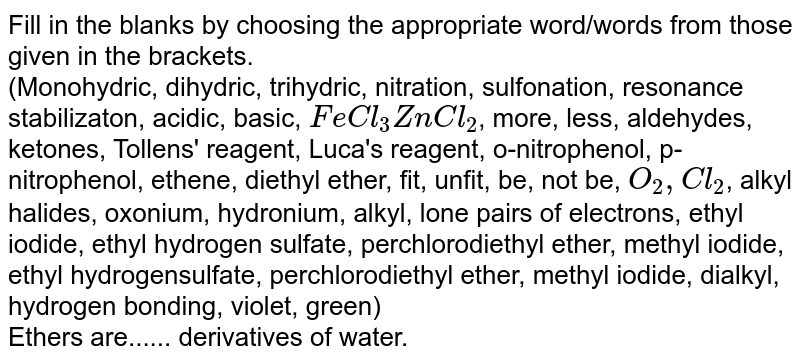 Fill in the blanks by choosing the appropriate  word/words from those given in the brackets. <br>  (Monohydric, dihydric, trihydric, nitration, sulfonation, resonance stabilizaton, acidic, basic, `FeCl_(3)ZnCl_(2)`, more, less, aldehydes, ketones, Tollens' reagent, Luca's reagent, o-nitrophenol, p-nitrophenol, ethene, diethyl ether, fit, unfit, be, not be, `O_(2),Cl_(2)`, alkyl halides, oxonium, hydronium, alkyl, lone pairs of electrons, ethyl iodide, ethyl hydrogen sulfate, perchlorodiethyl ether, methyl iodide, ethyl hydrogensulfate, perchlorodiethyl ether, methyl iodide, dialkyl, hydrogen bonding, violet, green) <br>Ethers are...... derivatives of water.