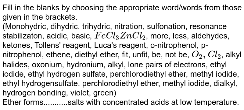 Fill in the blanks by choosing the appropriate  word/words from those given in the brackets. <br>  (Monohydric, dihydric, trihydric, nitration, sulfonation, resonance stabilizaton, acidic, basic, `FeCl_(3)ZnCl_(2)`, more, less, aldehydes, ketones, Tollens' reagent, Luca's reagent, o-nitrophenol, p-nitrophenol, ethene, diethyl ether, fit, unfit, be, not be, `O_(2),Cl_(2)`, alkyl halides, oxonium, hydronium, alkyl, lone pairs of electrons, ethyl iodide, ethyl hydrogen sulfate, perchlorodiethyl ether, methyl iodide, ethyl hydrogensulfate, perchlorodiethyl ether, methyl iodide, dialkyl, hydrogen bonding, violet, green) <br>Ether forms...........salts with concentrated acids at low  temperature.