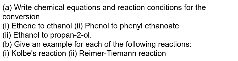 (a) Write chemical equations and reaction conditions for the  conversion <br>  (i) Ethene to ethanol (ii) Phenol to phenyl ethanoate   <br> (ii) Ethanol to propan-2-ol. <br> (b) Give an example for each of the following reactions:  <br> (i) Kolbe's reaction (ii) Reimer-Tiemann reaction