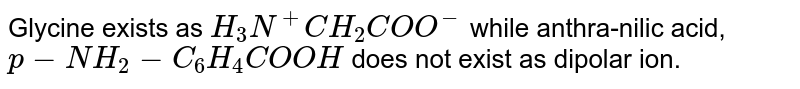 Glycine exists as `H_3N^(+)CH_(2)COO^(-)` while anthra-nilic acid, `p-NH_2-C_6H_4COOH` does not exist as dipolar ion.