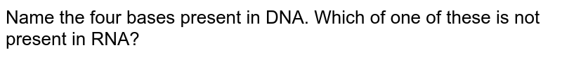 Name the four bases present in DNA. Which of one of these is not present in RNA?