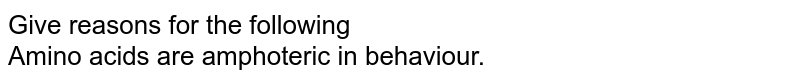 Give reasons for the following <br> Amino acids are amphoteric in behaviour.