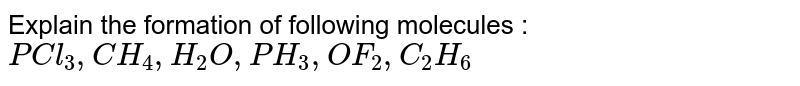 Explain the formation of following molecules : <br> `PCl_3 ,CH_4 ,H_2 O , PH_3 , OF_2  , C_2 H_6 `