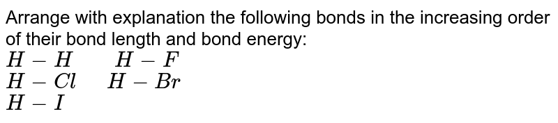 """Arrange with explanation the following bonds in the increasing order of their bond length and bond energy: <br> ` H-H """"    """" H-F ` <br> ` H-Cl """"  """"  H-Br ` <br>  ` H-I`"""