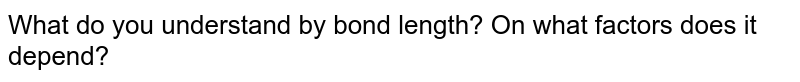 What do you understand by bond length? On what factors does it depend?