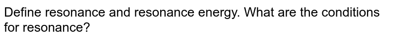 Define resonance and resonance energy. What are the conditions for resonance?