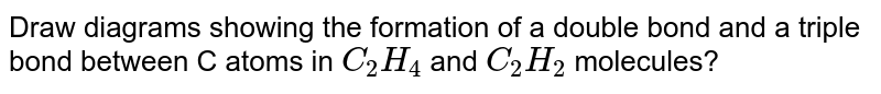 Draw diagrams showing the formation of a double bond and a triple bond between C atoms in `C_2 H_4` and `C_2 H_2` molecules?