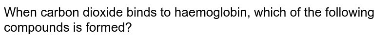 When carbon dioxide binds to haemoglobin, which of the following compounds is formed?