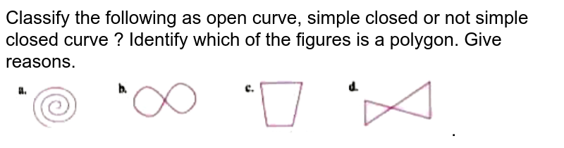 """Classify the following as open curve, simple closed or not simple closed curve  ? Identify which of the figures is a polygon. Give reasons. <br> <img src=""""https://doubtnut-static.s.llnwi.net/static/physics_images/OXF_SMT_ICSE_MAT_VI_C13_E07_010_Q01.png"""" width=""""80%"""">."""