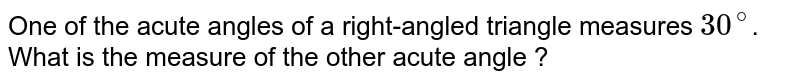 One of the acute angles of a right-angled triangle measures `30^(@)`. What is the measure of the other acute angle ?