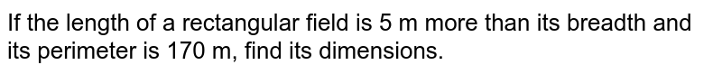 If the length of a rectangular field is 5 m more than its breadth and its perimeter is 170 m, find its dimensions.