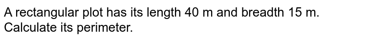 A rectangular plot has its length 40 m and breadth 15 m. <br> Calculate its perimeter.