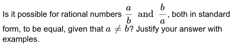 Is it possible for rational numbers `(a)/(b) and (b)/(a)`, both in standard form, to be equal, given that `a neb`? Justify your answer with examples.