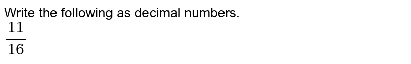 Write the following as decimal numbers. <br> `(11)/(16)`