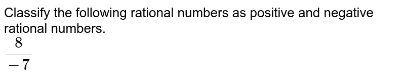 Classify the following rational numbers as positive and negative rational numbers. <br> `(8)/(-7)`