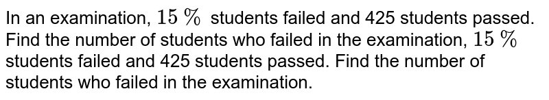 In an examination, `15%` students failed and 425 students passed. Find the number of students who failed in the examination, `15%` students failed and 425 students passed. Find the number of students who failed in the examination.