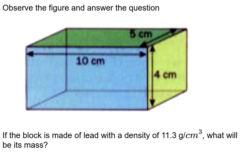 """Observe the figure and answer the question <br> <img src=""""https://doubtnut-static.s.llnwi.net/static/physics_images/OXF_ANN_ICSE_SCI_PHY_VII_MTP_01_E01_034_Q01.png"""" width=""""80%""""> <br> If the block is made of lead with a density of 11.3 g/`cm^3`, what will be its mass?"""