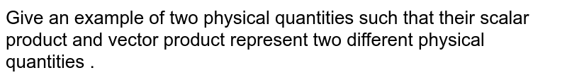 Give an example of two physical quantities such that their scalar product and vector product represent two different physical quantities .