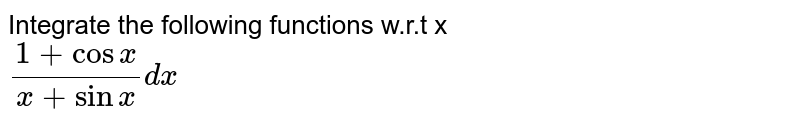 Integrate the following functions w.r.t x  <br>`(1+ cos x)/(x+sinx) dx `