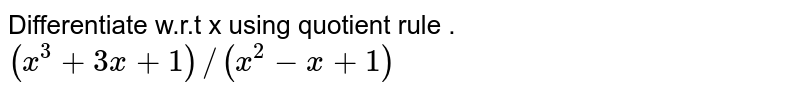 Differentiate w.r.t x using quotient rule . <br> `(x^(3)+ 3x+1)//(x^(2)-x+1)`
