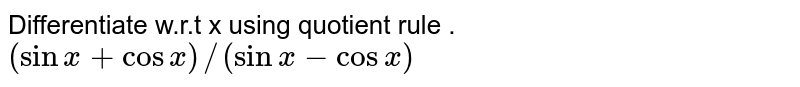Differentiate w.r.t x using quotient rule . <br> `(sin x+ cos x)//(sin x - cos x)`
