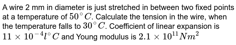 A wire 2 mm in diameter is just stretched in between two fixed points at a temperature of `50^(@)C`. Calculate the tension in the wire, when the temperature falls to `30^(@)C`. Coefficient of linear expansion is `11 xx 10^(-4) l^(@)C` and Young modulus is `2.1 xx 10^(11) N m^(2)`