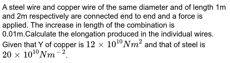 A steel wire and copper wire of the same diameter and of length 1m and 2m respectively are connected end to end and a force is applied. The increase in length of the combination is 0.01m.Calculate the elongation produced in the individual wires. Given that Y of copper is `12 xx 10^(10) Nm^(2)`   and that of steel is `20 xx 10^(10) N m^(-2)`.
