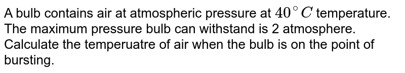 A bulb contains air at atmospheric pressure at `40^(@)C` temperature. The maximum pressure bulb can withstand is 2 atmosphere. Calculate the temperuatre of air when the bulb is on the point of bursting.