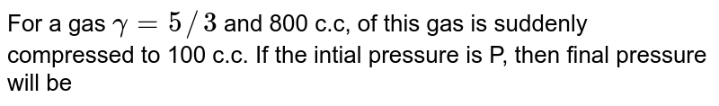 For a gas `gamma = 5//3` and 800 c.c, of this gas is suddenly compressed to 100 c.c. If the intial pressure is P, then final pressure will be