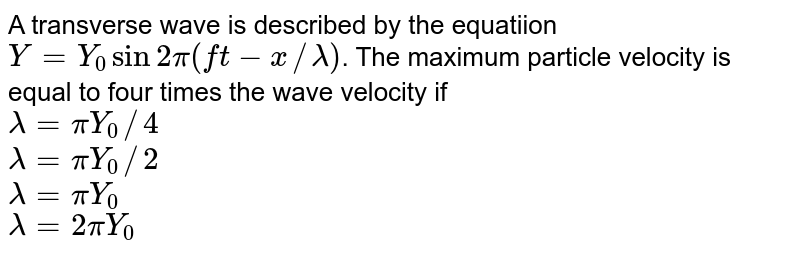 A transverse wave is described by the equatiion `Y = Y_(0) sin 2pi  (ft -x//lambda)`. The maximum particle velocity is equal to four times the wave velocity if