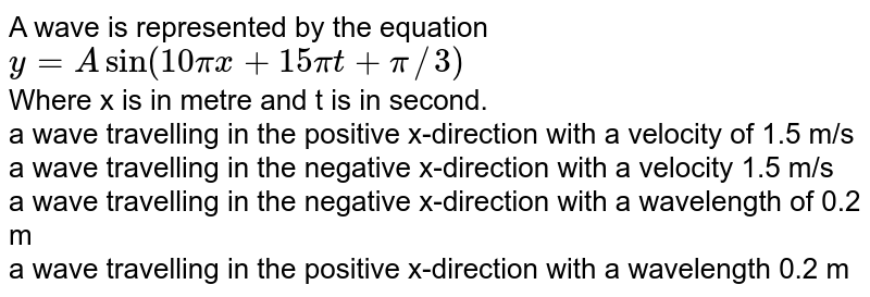A wave is represented by the equation <br> `y = A sin (10 pi x + 15 pi t + pi//3)`  <br> Where x is  in metre and  t is in second.