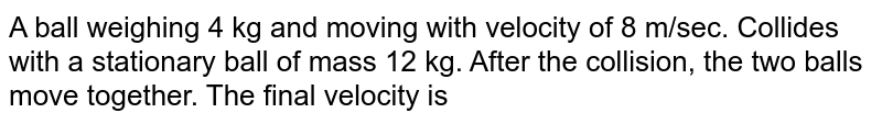 A ball weighing 4 kg and moving with velocity of 8 m/sec. Collides with a stationary ball of mass 12 kg. After the collision, the two balls move together. The final velocity is