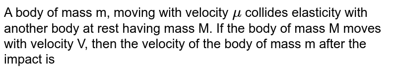 A body of mass m, moving with velocity `mu` collides elasticity with another body at rest having mass M. If the body of mass M moves with velocity V, then the velocity of the body of mass m after the impact is