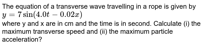The equation of a transverse wave travelling in a rope is given by `y=7 sin (4.0 t-0.02 x)` <br> where y and x are in cm and the time is in second. Calculate (i) the maximum transverse speed and (ii) the maximum particle acceleration?