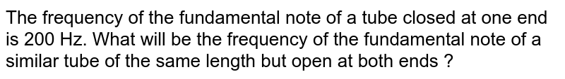 The frequency of the fundamental note of a tube closed at one end is 200 Hz. What will be the frequency of the fundamental note of a similar tube of the same length but open at both ends ?