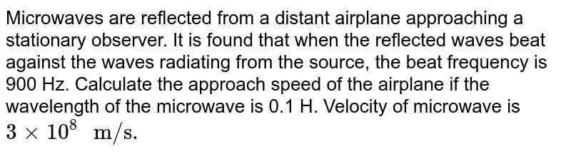 """Microwaves are reflected from a distant airplane approaching a stationary observer. It is found that when the reflected waves beat against the waves radiating from the source, the beat frequency is 900 Hz. Calculate the approach speed of the airplane if the wavelength of the microwave is 0.1 H. Velocity of microwave is `3 xx 10^(8)"""" m/s"""".`"""