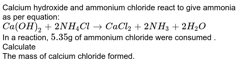 Calcium hydroxide and ammonium chloride react to give ammonia as per equation: <br> `Ca(OH)_(2) + 2 NH_(4)Cl to CaCl_(2) + 2 NH_(3) + 2 H_(2) O ` <br> In a reaction, `5.35 `g  of ammonium chloride were consumed . Calculate  <br>  The mass of calcium chloride formed.