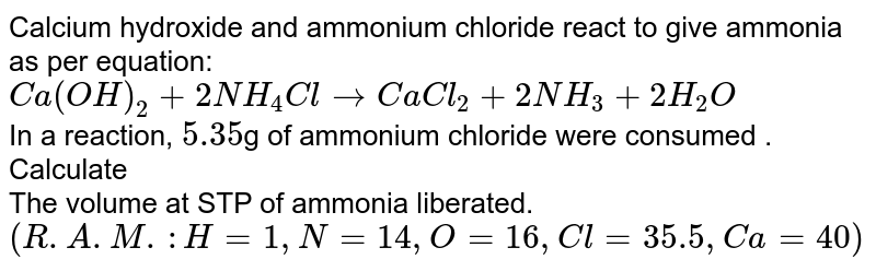 Calcium hydroxide and ammonium chloride react to give ammonia as per equation: <br> `Ca(OH)_(2) + 2 NH_(4)Cl to CaCl_(2) + 2 NH_(3) + 2 H_(2) O ` <br> In a reaction, `5.35 `g  of ammonium chloride were consumed . Calculate  <br>  The volume at STP of ammonia liberated. <br> `(R.A.M.: H = 1, N = 14 , O = 16, Cl = 35.5, Ca = 40) `