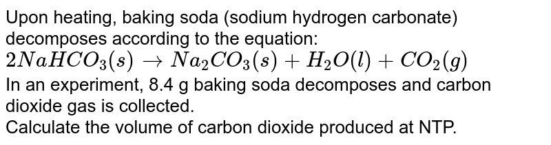 Upon heating, baking soda (sodium hydrogen carbonate) decomposes according to the equation: <br> `2NaHCO_(3)(s) to Na_(2)CO_(3)(s) + H_(2)O(l) + CO_(2)(g)` <br> In an experiment, 8.4 g baking soda decomposes and carbon dioxide gas is collected. <br> Calculate the volume of carbon dioxide produced at NTP.