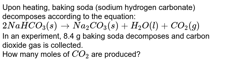 Upon heating, baking soda (sodium hydrogen carbonate) decomposes according to the equation: <br> `2NaHCO_(3)(s) to Na_(2)CO_(3)(s) + H_(2)O(l) + CO_(2)(g)` <br> In an experiment, 8.4 g baking soda decomposes and carbon dioxide gas is collected. <br>  How many moles of `CO_(2)`  are produced?